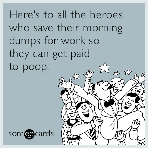 Here's to all the heroes who save their morning dumps for work so they can get paid to poop.