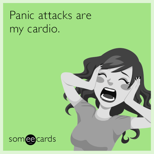 Panic attacks are my cardio.
