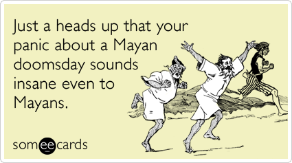 Just a heads up that your panic about a Mayan doomsday sounds insane even to Mayans.