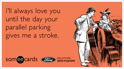 I'll always love you until the day your parallel parking gives me a stroke.