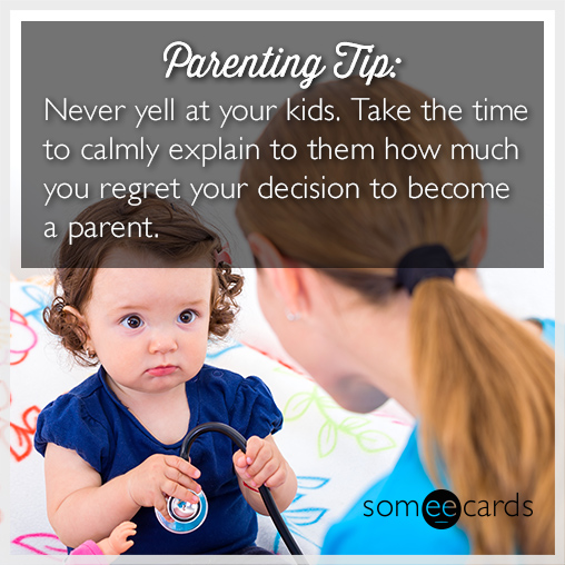 Parenting tip: Never yell at your kids. Take the time to calmly explain to them how much you regret your decision to become a parent.