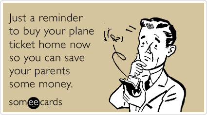 Just a reminder to buy your plane ticket home now so you can save your parents some money.