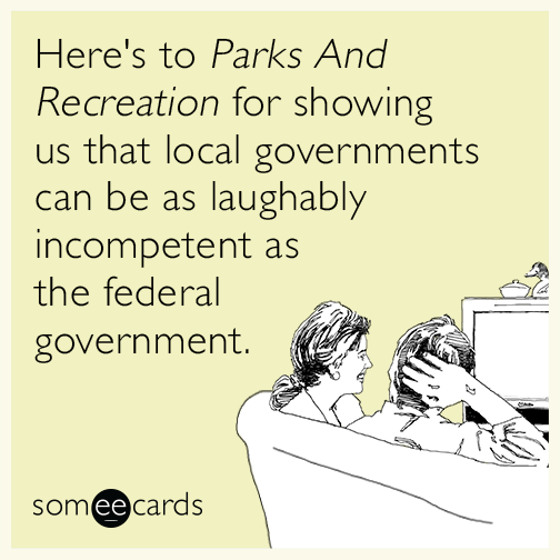 Here's to Parks And Recreation for showing us that local governments can be as laughably incompetent as the federal government.