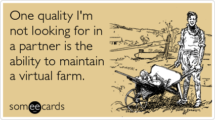 One quality I'm not looking for in a partner is the ability to maintain a virtual farm