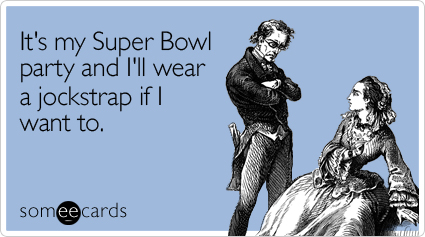 It's my Super Bowl party and I'll wear a jockstrap if I want to