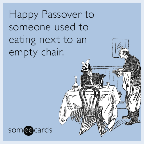 Happy Passover to someone used to eating next to an empty chair.
