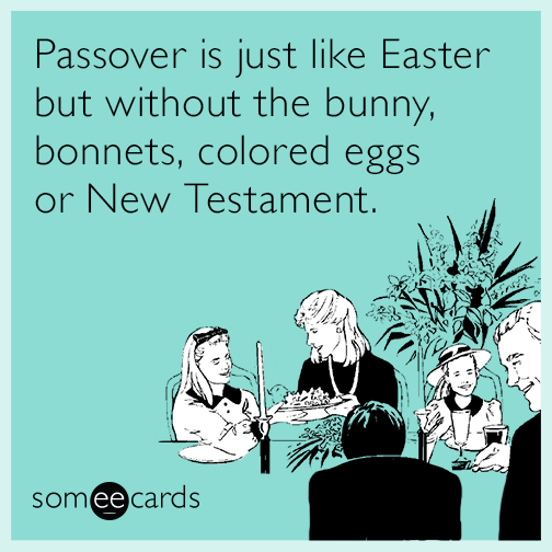 Passover is just like Easter but without the bunny, bonnets, colored eggs or New Testament