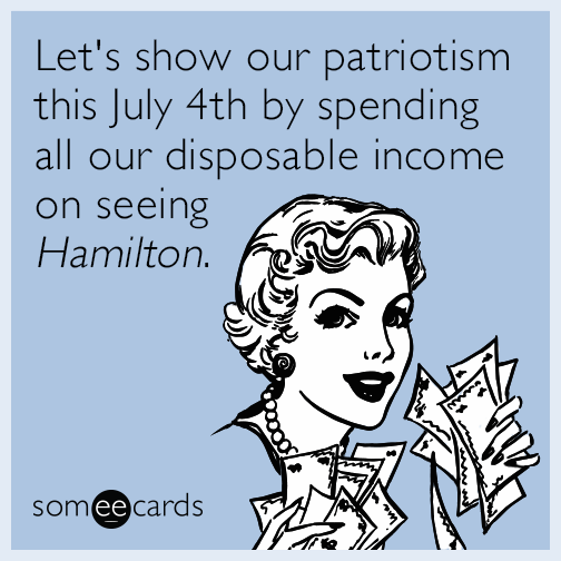 Let's show our patriotism this July 4th by spending all our disposable income on seeing ​_Hamilton_​.