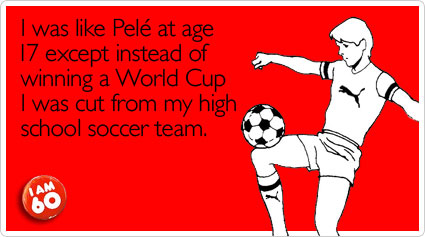 I was like Pele at age 17 except instead of winning a World Cup I was cut from my high school soccer team