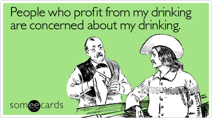 People who profit from my drinking are concerned about my drinking