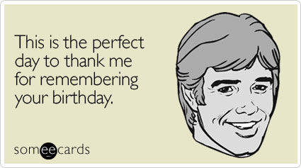 This is the perfect day to thank me for remembering your birthday