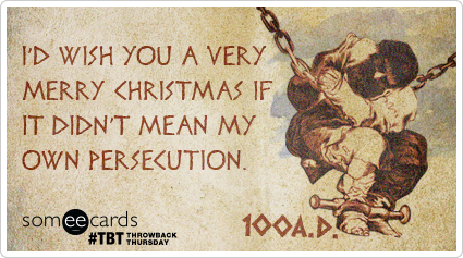 I'd wish you a very Merry Christmas if it didn't mean my own persecution.
