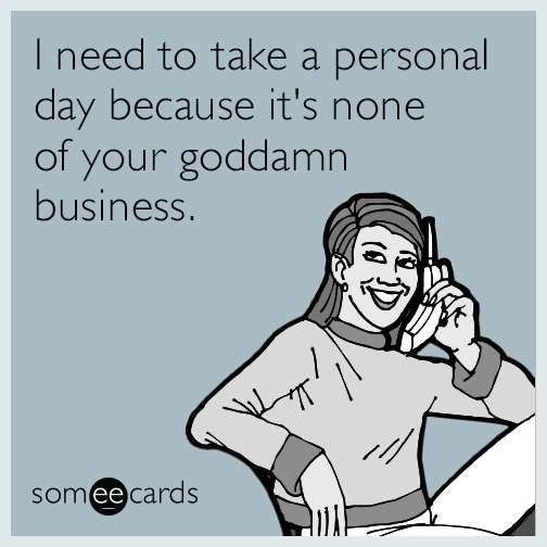 I need to take a personal day because it's none of your goddamn business.