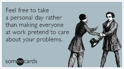 Feel free to take a personal day rather than making everyone at work pretend to care about your problems.