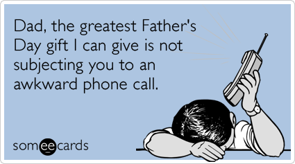 Dad, the greatest Father's Day gift I can give is not subjecting you to an awkward phone call.