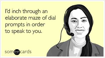 I'd inch through an elaborate maze of dial prompts in order to speak to you