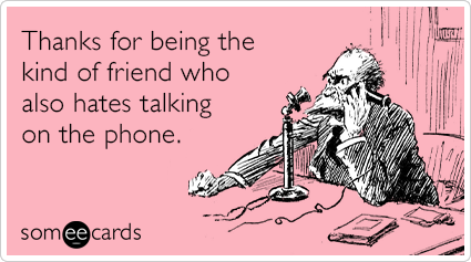 Thanks for being the kind of friend who also hates talking on the phone.
