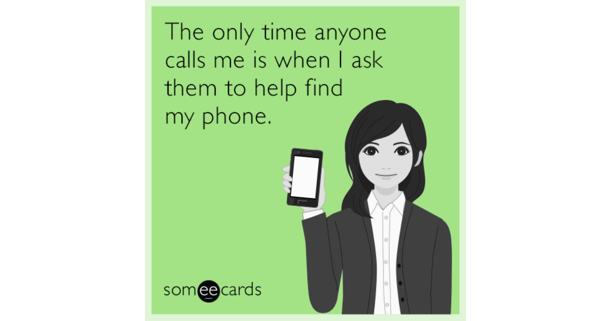 The only time anyone calls me is when I ask them to help find my