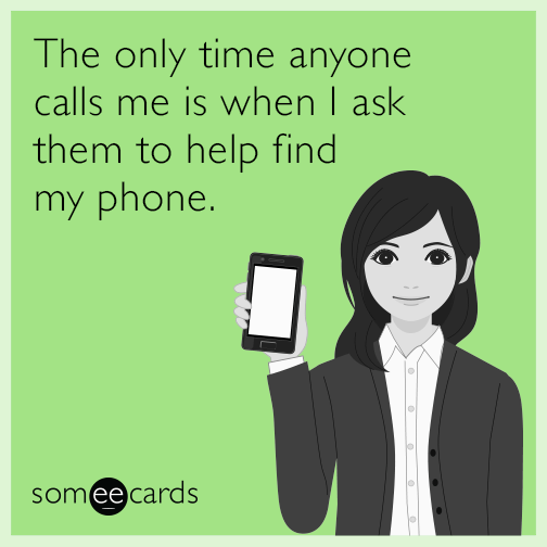 The only time anyone calls me is when I ask them to help find my phone.