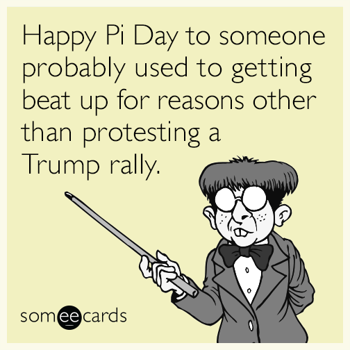 Happy Pi Day to someone probably used to getting beat up for reasons other than protesting a Trump rally.