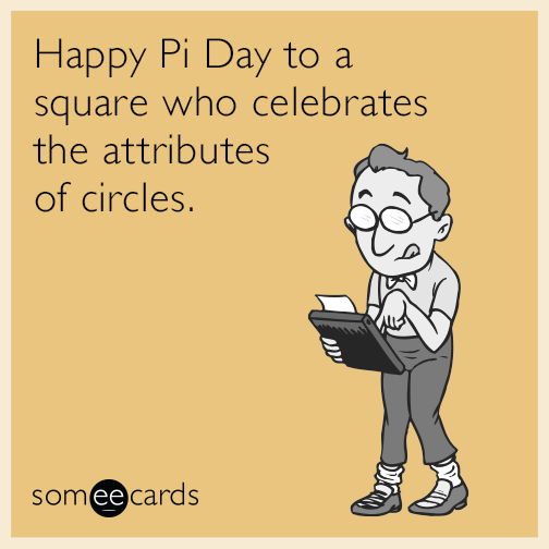 Happy Pi Day to a square who celebrates the attributes of circles.