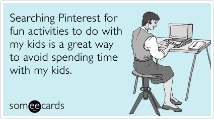 Searching Pinterest for fun activities to do with my kids is a great way to avoid spending time with my kids.