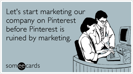 Let's start marketing our company on Pinterest before Pinterest is ruined by marketing