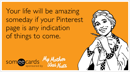 Your life will be amazing someday if your Pinterest page is any indication of things to come.
