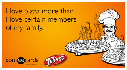 I love pizza more than I love certain members of my family.