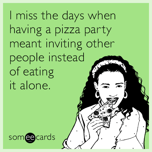 I miss the days when having a pizza party meant inviting other people instead of eating it alone.