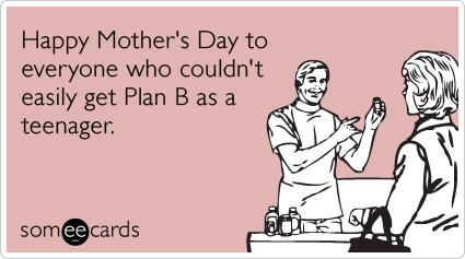 Happy Mother's Day to everyone who didn't have easy access to Plan B as a teenager.