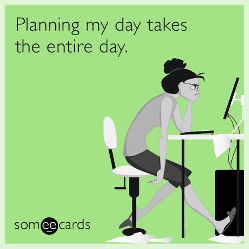 Planning my day takes the entire day.