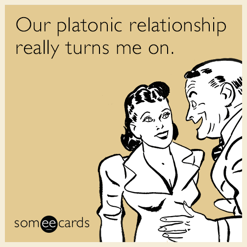 Our platonic relationship really turns me on.