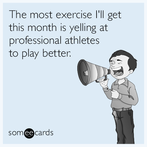 The most exercise I'll get this month is yelling at professional athletes to play better.