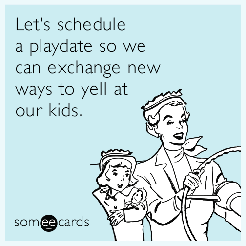 Let's schedule a playdate so we can exchange new ways to yell at our kids.
