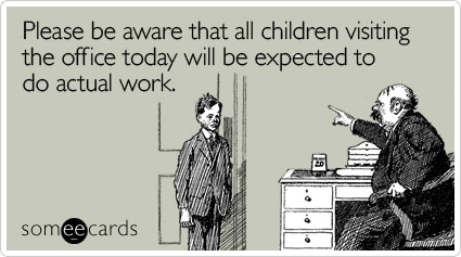 Please be aware that all children visiting the office today will be expected to do actual work