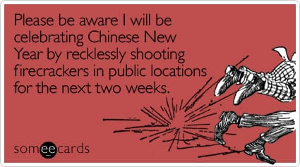 please be aware i will be celebrating chinese new year by recklessly shooting firecrackers in public