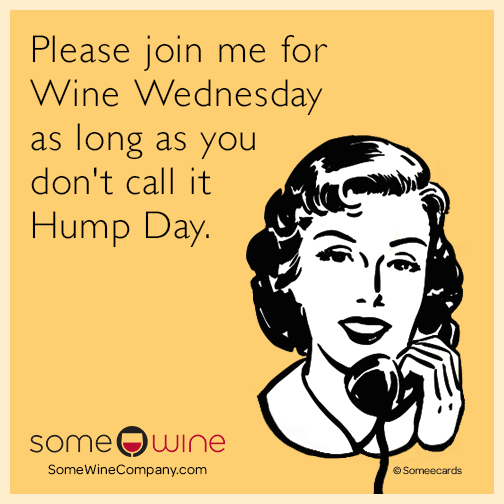 Please join me for Wine Wednesday as long as you don't call it Hump Day.