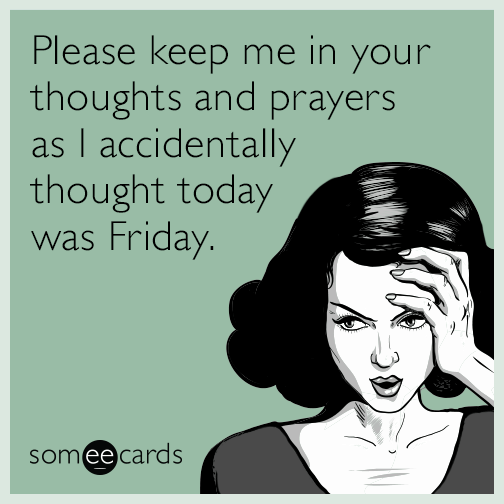 Please keep me in your thoughts and prayers as I accidentally thought today was Friday.