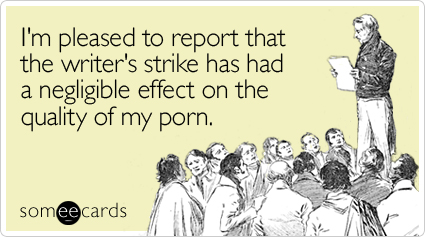 I'm pleased to report that the writer's strike has had a negligible effect on the quality of my porn