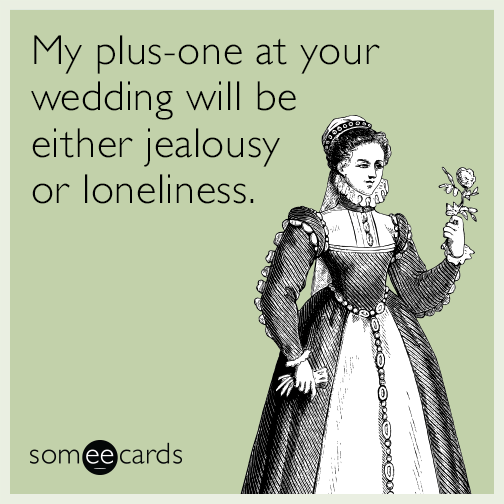 My plus-one at your wedding will be either jealousy or loneliness.