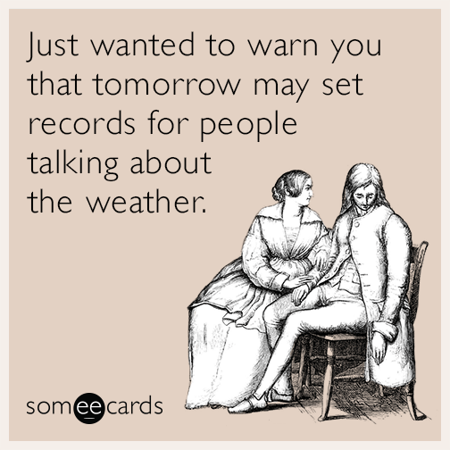 Just wanted to warn you that tomorrow may set records for people talking about the weather.