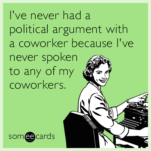 I've never had a political argument with a coworker because I've never spoken to any of my coworkers.