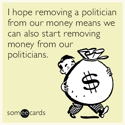 I hope removing a politician from our money means we can also start removing money from our politicians.