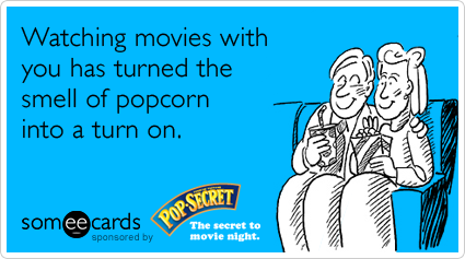 Watching movies with you has turned the smell of popcorn into a turn on.