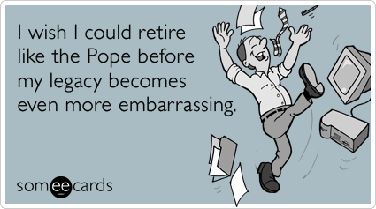I wish I could retire like the Pope before my legacy becomes even more embarrassing.