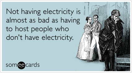Not having electricity is almost as bad as having to host people who don't have electricity.