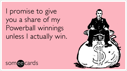 I promise to give you a share of my Powerball winnings unless I actually win.
