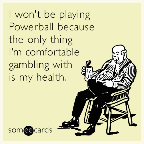 I won't be playing Powerball because the only thing I'm comfortable gambling with is my health.