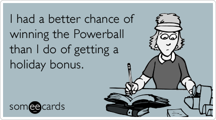 I had a better chance of winning the Powerball than I do of getting a holiday bonus.